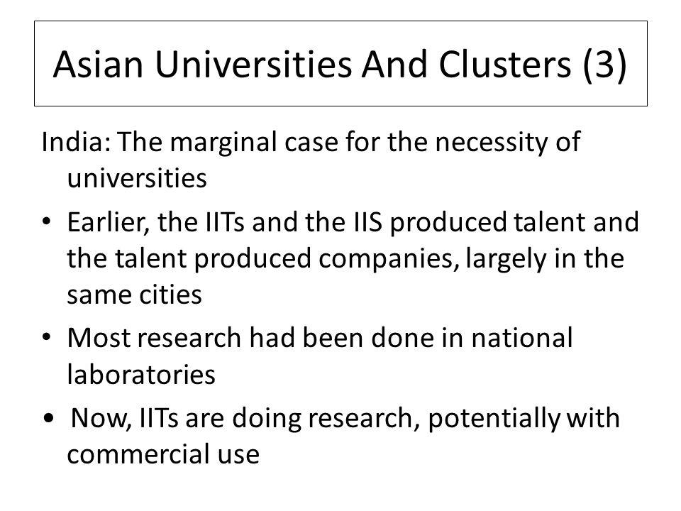 Asian Universities And Clusters (3) India: The marginal case for the necessity of universities Earlier, the IITs and the IIS produced talent and the talent produced companies, largely in the same cities Most research had been done in national laboratories Now, IITs are doing research, potentially with commercial use