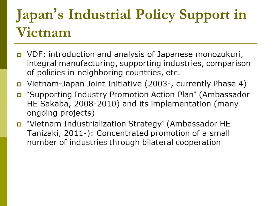 Japan s Industrial Policy Support in Vietnam VDF: introduction and analysis of Japanese monozukuri, integral manufacturing, supporting industries, comparison of policies in neighboring countries, etc.