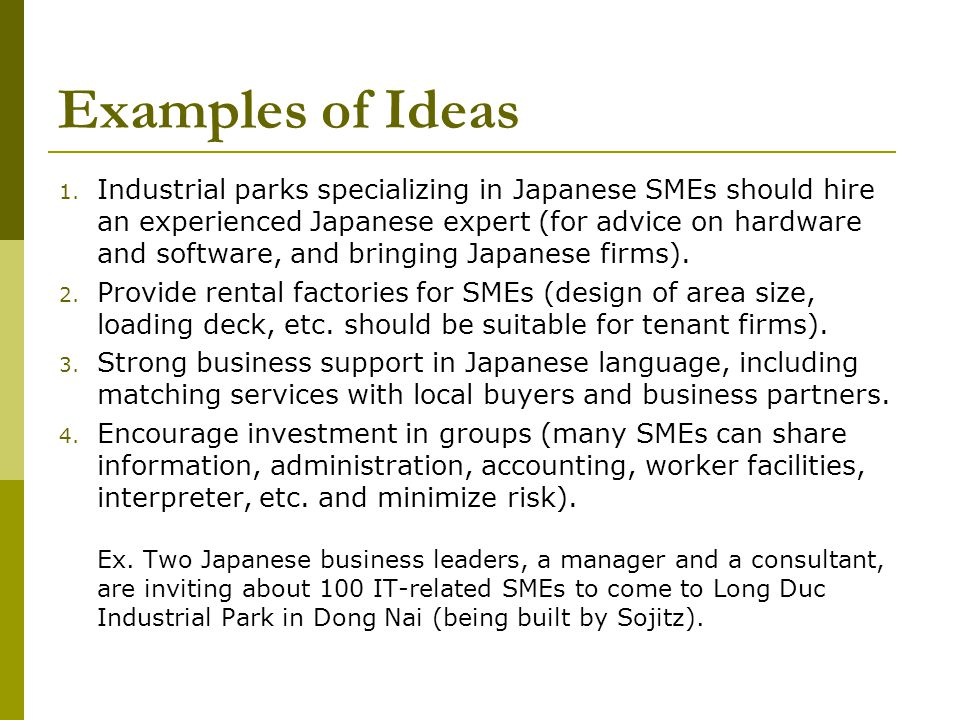 Examples of Ideas 1. Industrial parks specializing in Japanese SMEs should hire an experienced Japanese expert (for advice on hardware and software, a