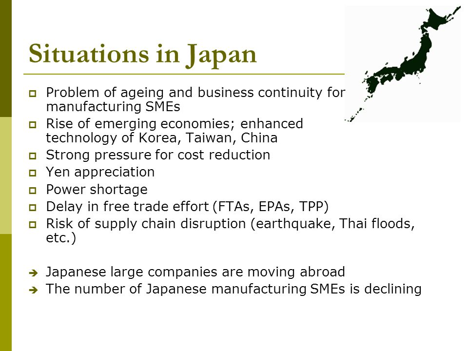 Situations in Japan Problem of ageing and business continuity for manufacturing SMEs Rise of emerging economies; enhanced technology of Korea, Taiwan, China Strong pressure for cost reduction Yen appreciation Power shortage Delay in free trade effort (FTAs, EPAs, TPP) Risk of supply chain disruption (earthquake, Thai floods, etc.) Japanese large companies are moving abroad The number of Japanese manufacturing SMEs is declining