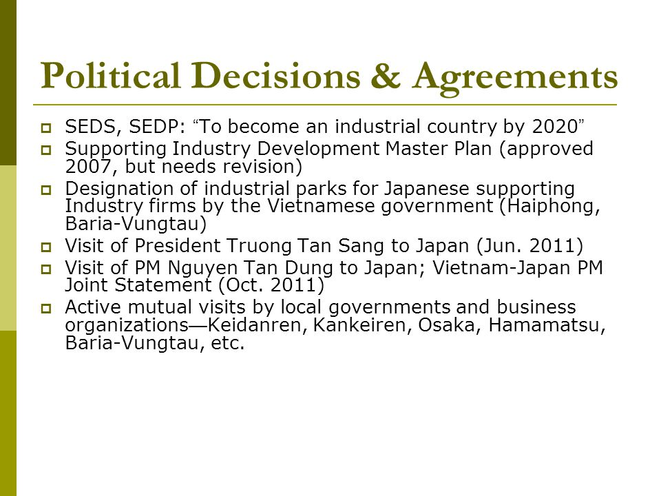 Political Decisions & Agreements SEDS, SEDP: To become an industrial country by 2020 Supporting Industry Development Master Plan (approved 2007, but needs revision) Designation of industrial parks for Japanese supporting Industry firms by the Vietnamese government (Haiphong, Baria-Vungtau) Visit of President Truong Tan Sang to Japan (Jun.