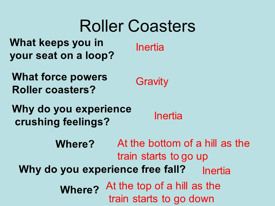 Roller Coasters What keeps you in your seat on a loop? What force powers Roller coasters? Why do you experience free fall? Why do you experience crush