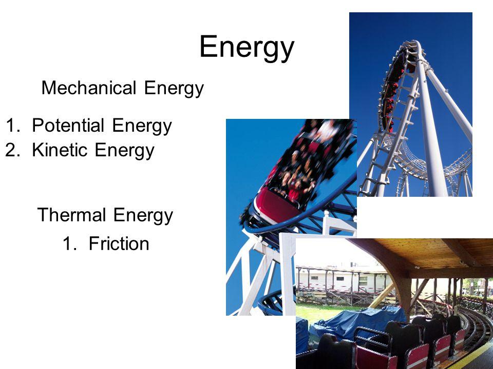 Energy Mechanical Energy 1. Potential Energy 2. Kinetic Energy Thermal Energy 1. Friction