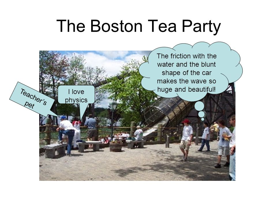The Boston Tea Party The friction with the water and the blunt shape of the car makes the wave so huge and beautiful! I love physics Teachers pet