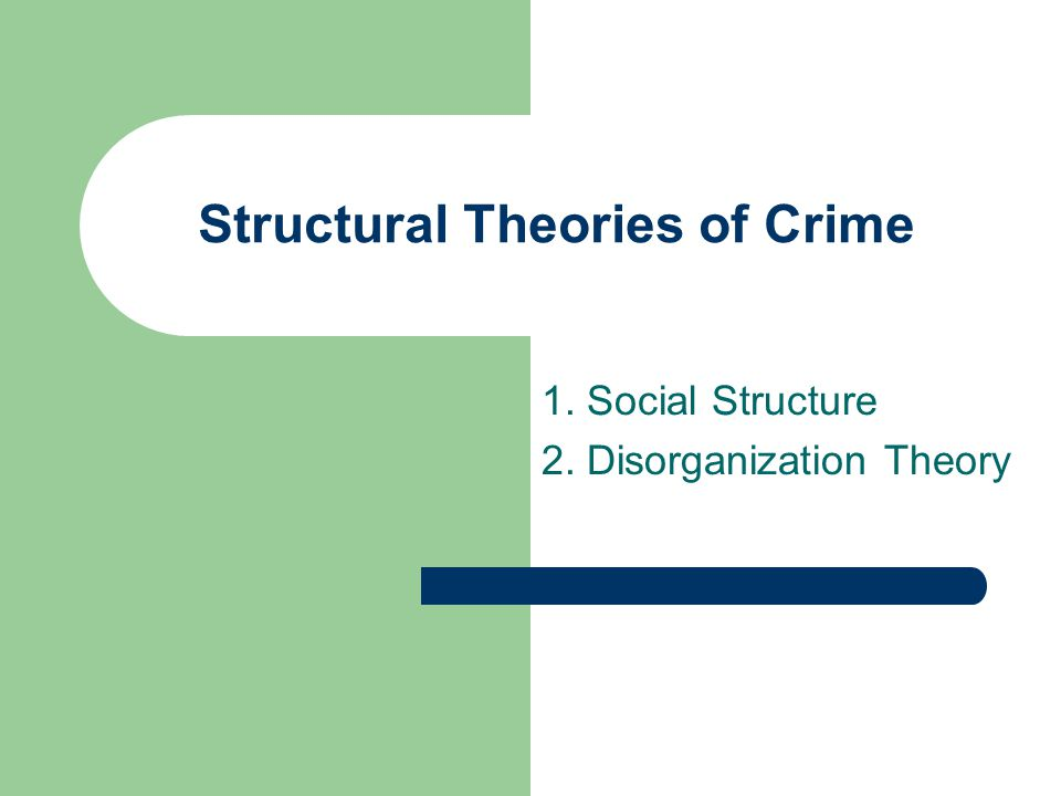 Structural Theories of Crime 1. Social Structure 2. Disorganization Theory
