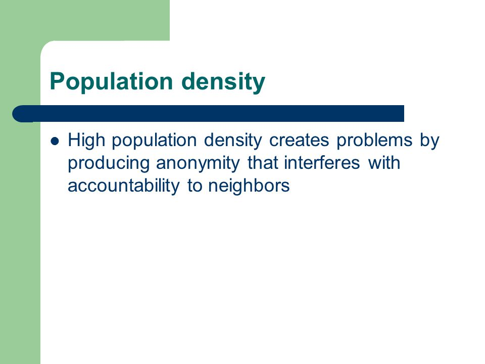 Population density High population density creates problems by producing anonymity that interferes with accountability to neighbors