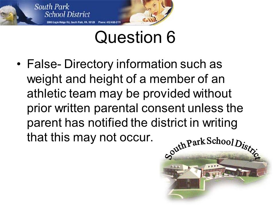 Question 6 False- Directory information such as weight and height of a member of an athletic team may be provided without prior written parental consent unless the parent has notified the district in writing that this may not occur.