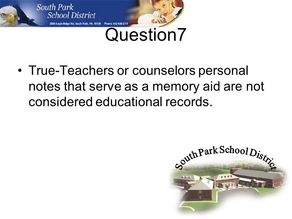 Question7 True-Teachers or counselors personal notes that serve as a memory aid are not considered educational records.