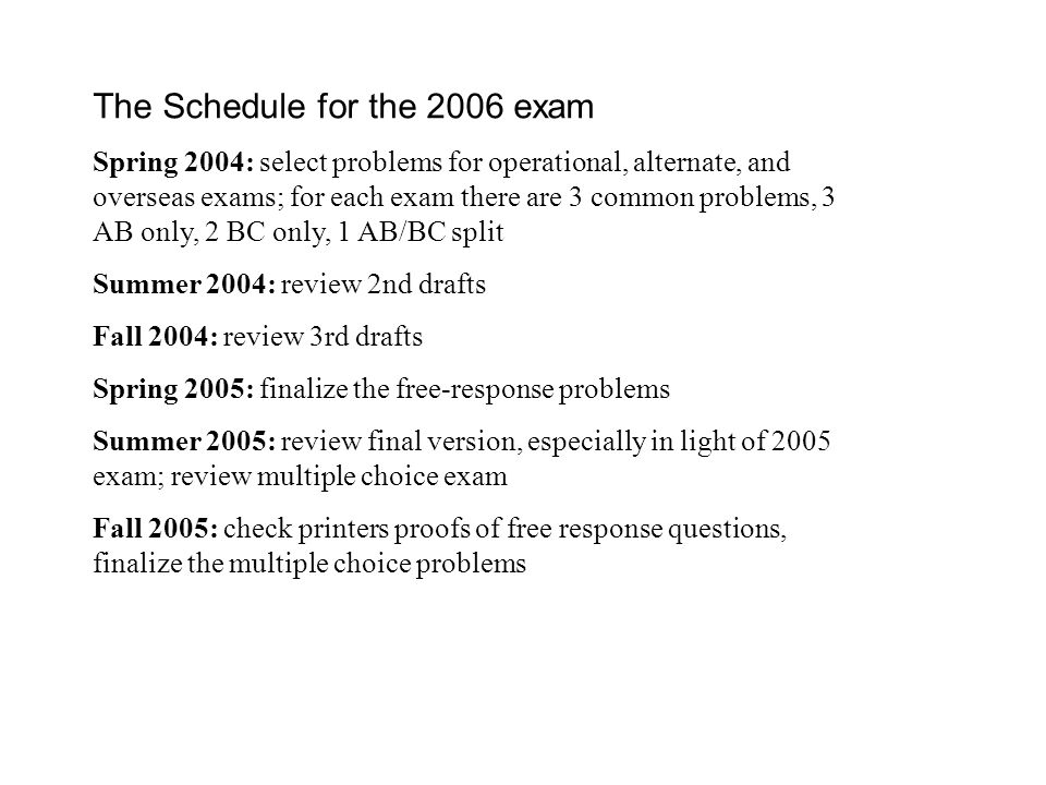 The Schedule for the 2006 exam Spring 2004: select problems for operational, alternate, and overseas exams; for each exam there are 3 common problems, 3 AB only, 2 BC only, 1 AB/BC split Summer 2004: review 2nd drafts Fall 2004: review 3rd drafts Spring 2005: finalize the free-response problems Summer 2005: review final version, especially in light of 2005 exam; review multiple choice exam Fall 2005: check printers proofs of free response questions, finalize the multiple choice problems