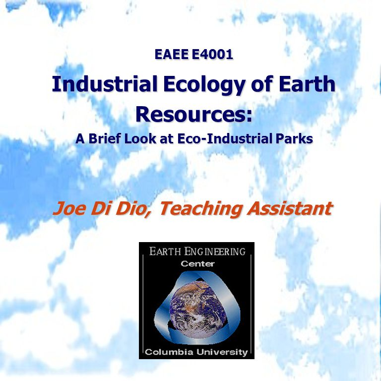 EAEE E4001 Industrial Ecology of Earth Resources: A Brief Look at Eco-Industrial Parks Joe Di Dio, Teaching Assistant