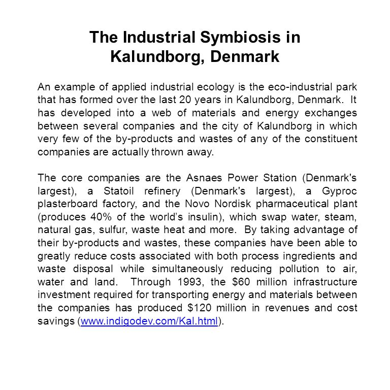 An example of applied industrial ecology is the eco-industrial park that has formed over the last 20 years in Kalundborg, Denmark.