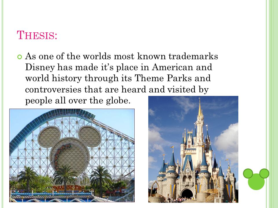 T HESIS : As one of the worlds most known trademarks Disney has made its place in American and world history through its Theme Parks and controversies