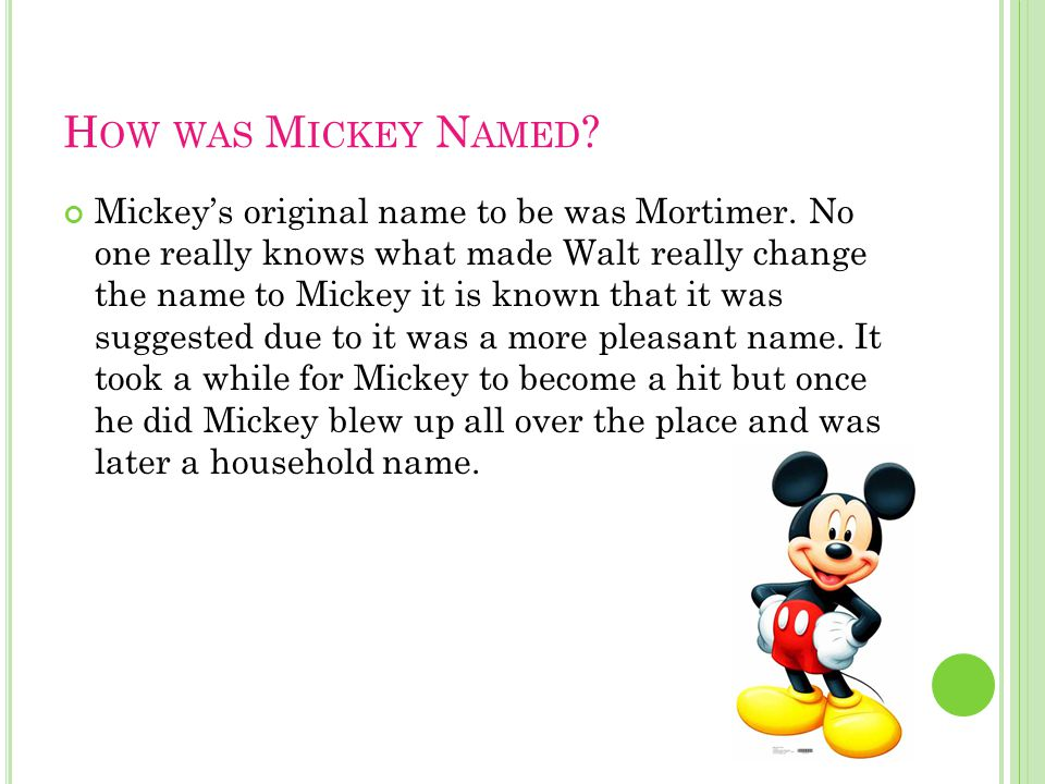 H OW WAS M ICKEY N AMED ? Mickeys original name to be was Mortimer. No one really knows what made Walt really change the name to Mickey it is known th