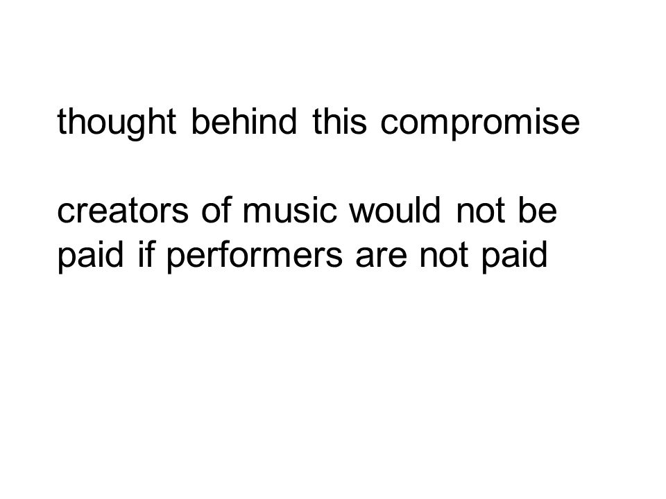 thought behind this compromise creators of music would not be paid if performers are not paid