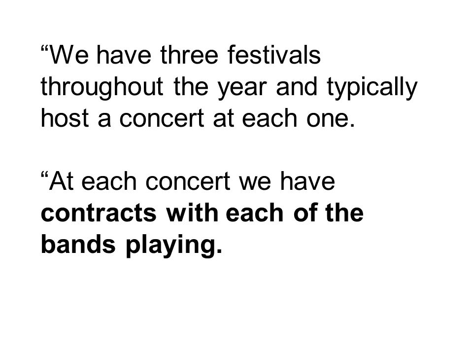 We have three festivals throughout the year and typically host a concert at each one. At each concert we have contracts with each of the bands playing