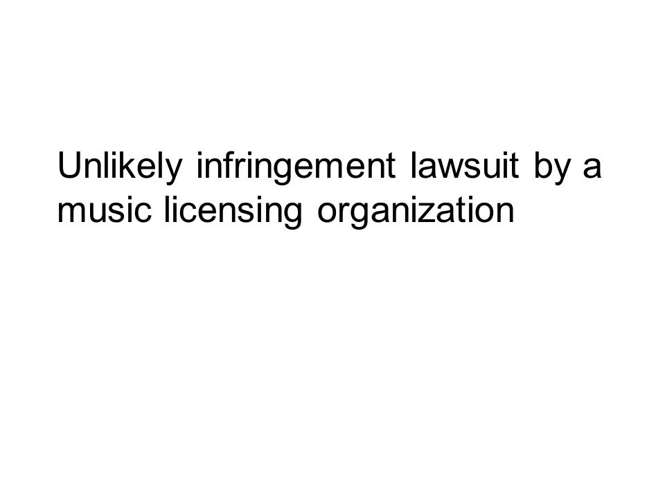 Unlikely infringement lawsuit by a music licensing organization