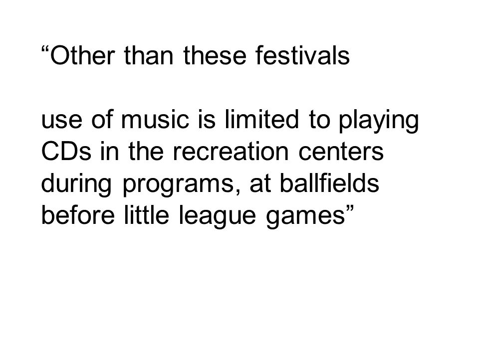 Other than these festivals use of music is limited to playing CDs in the recreation centers during programs, at ballfields before little league games