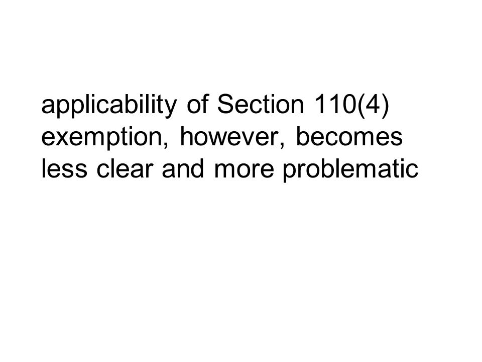 applicability of Section 110(4) exemption, however, becomes less clear and more problematic