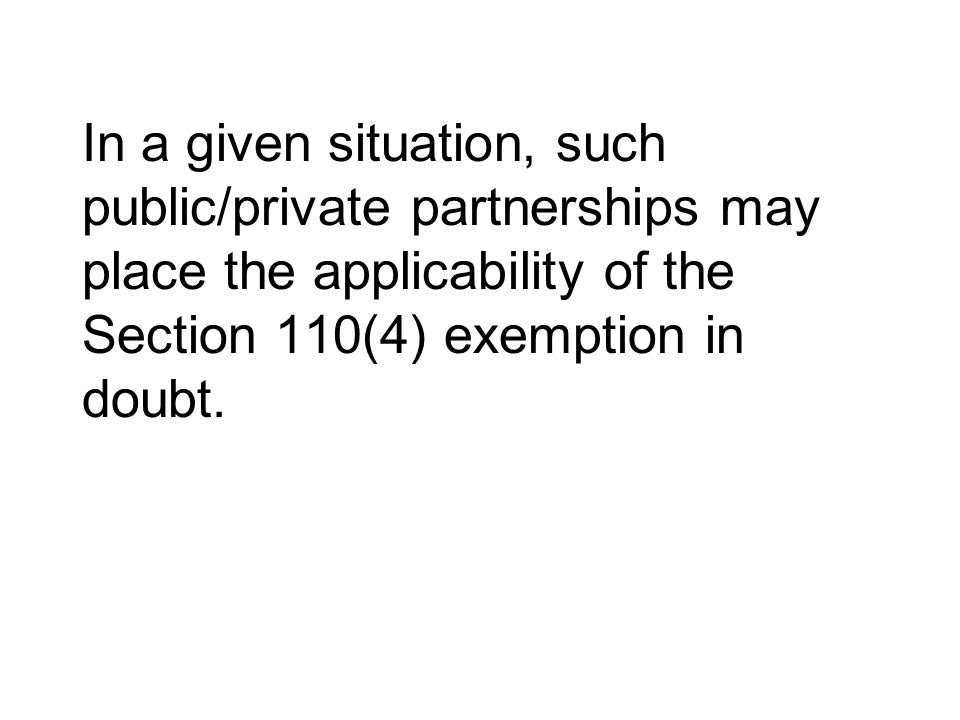 In a given situation, such public/private partnerships may place the applicability of the Section 110(4) exemption in doubt.