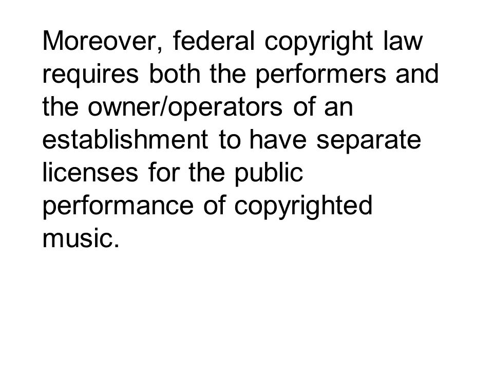 Moreover, federal copyright law requires both the performers and the owner/operators of an establishment to have separate licenses for the public perf