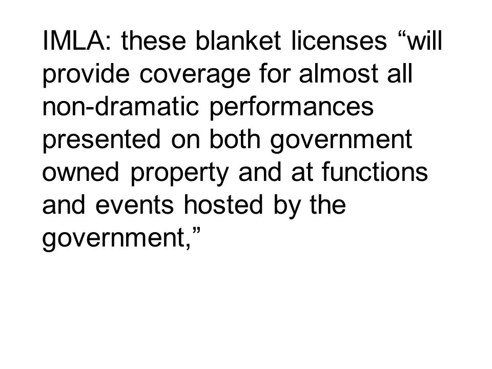 IMLA: these blanket licenses will provide coverage for almost all non-dramatic performances presented on both government owned property and at functio
