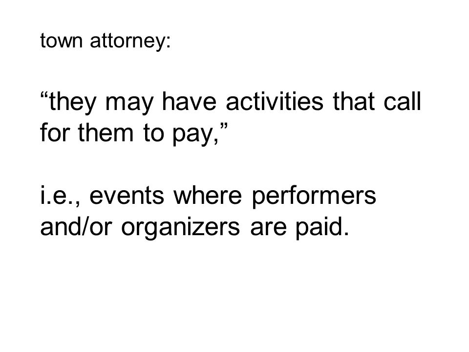 town attorney: they may have activities that call for them to pay, i.e., events where performers and/or organizers are paid.