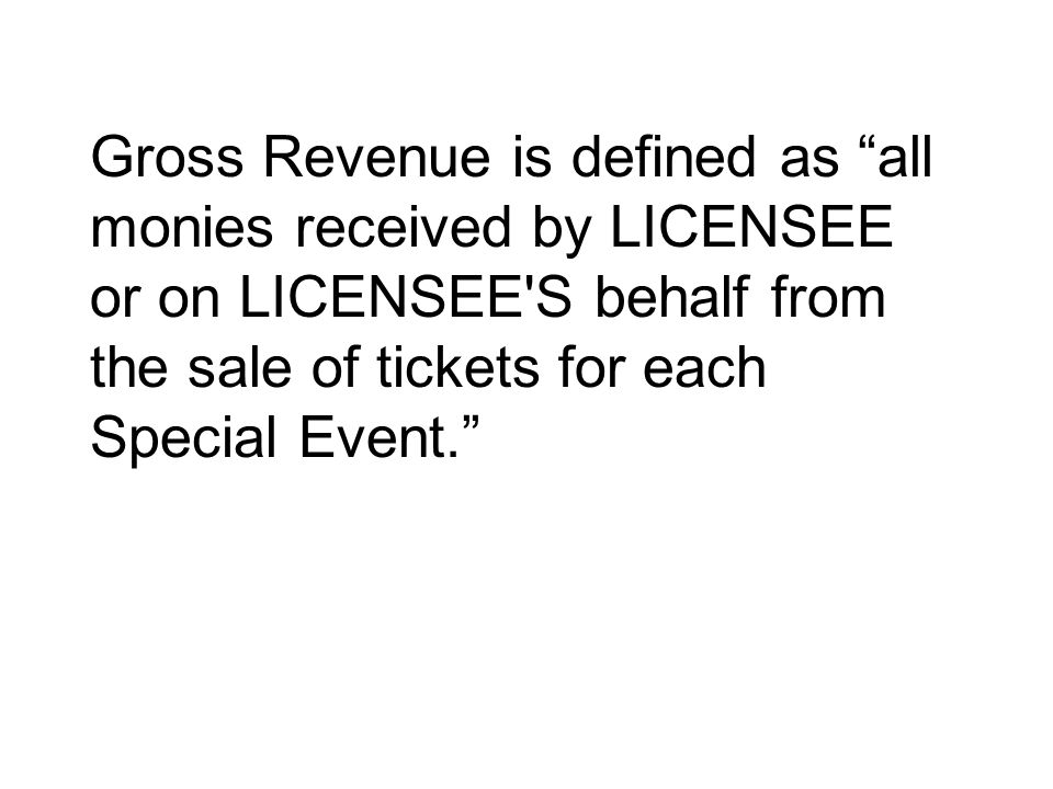 Gross Revenue is defined as all monies received by LICENSEE or on LICENSEE'S behalf from the sale of tickets for each Special Event.