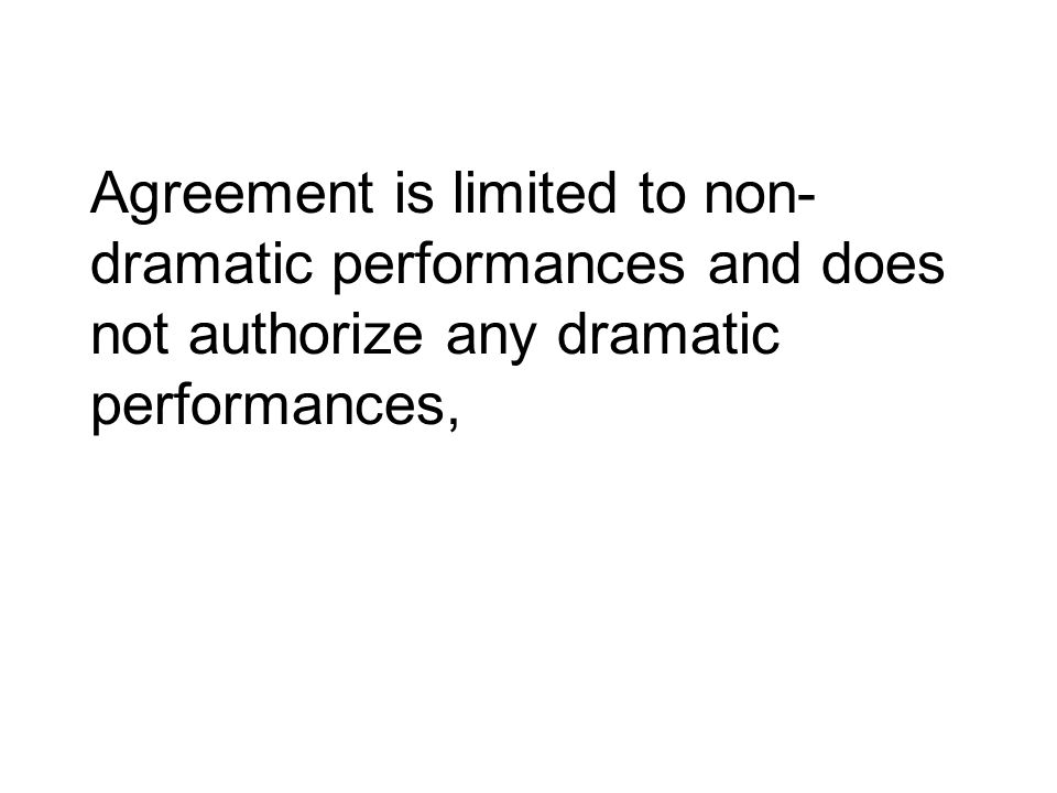 Agreement is limited to non- dramatic performances and does not authorize any dramatic performances,