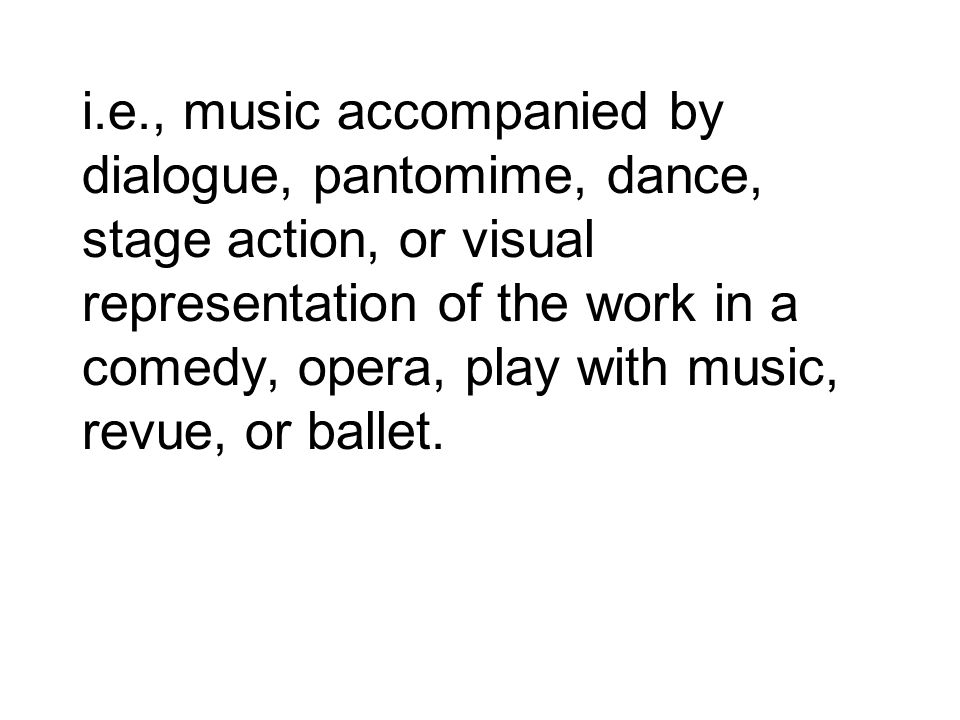 i.e., music accompanied by dialogue, pantomime, dance, stage action, or visual representation of the work in a comedy, opera, play with music, revue,