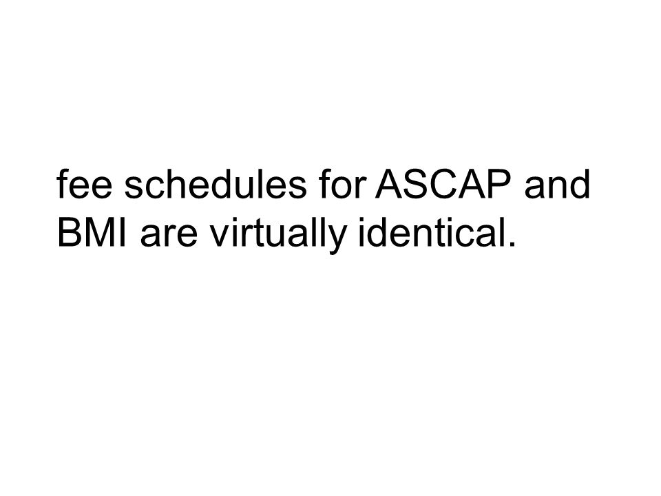 fee schedules for ASCAP and BMI are virtually identical.