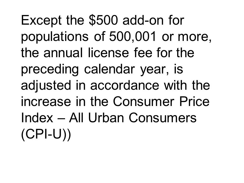 Except the $500 add-on for populations of 500,001 or more, the annual license fee for the preceding calendar year, is adjusted in accordance with the