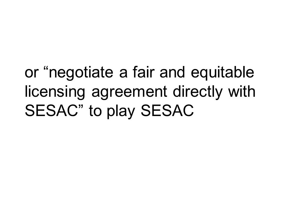 or negotiate a fair and equitable licensing agreement directly with SESAC to play SESAC