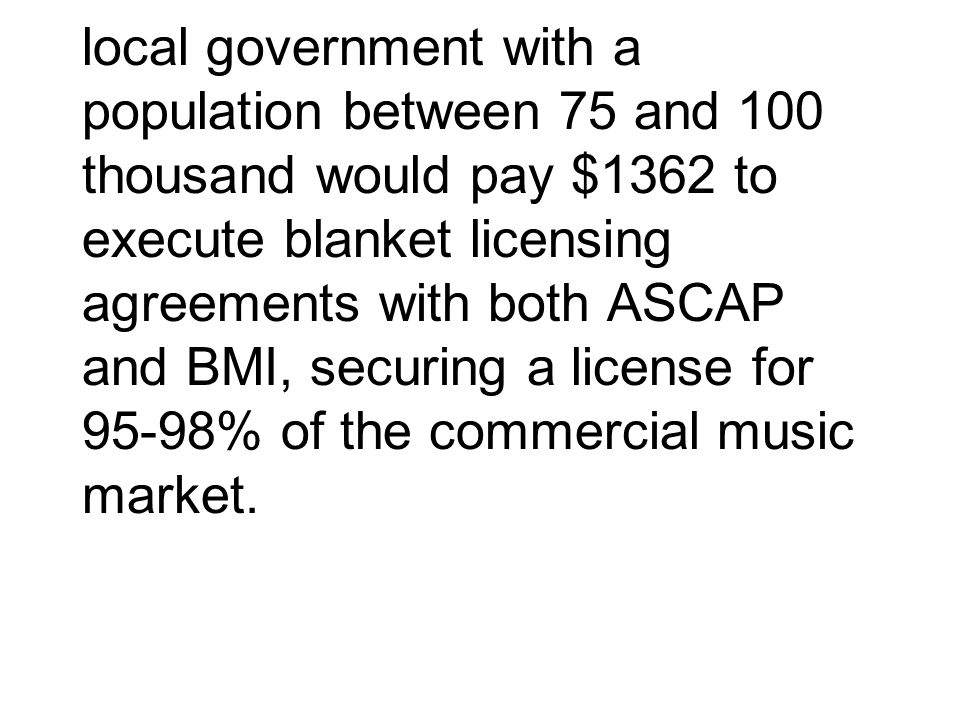 local government with a population between 75 and 100 thousand would pay $1362 to execute blanket licensing agreements with both ASCAP and BMI, securi