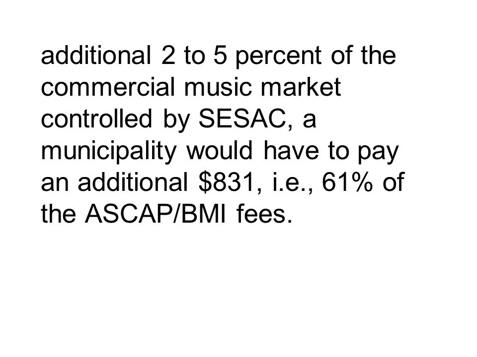additional 2 to 5 percent of the commercial music market controlled by SESAC, a municipality would have to pay an additional $831, i.e., 61% of the AS