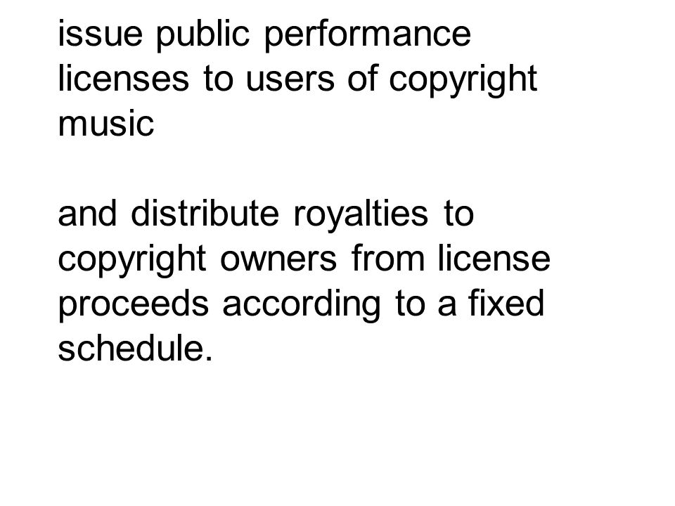 issue public performance licenses to users of copyright music and distribute royalties to copyright owners from license proceeds according to a fixed