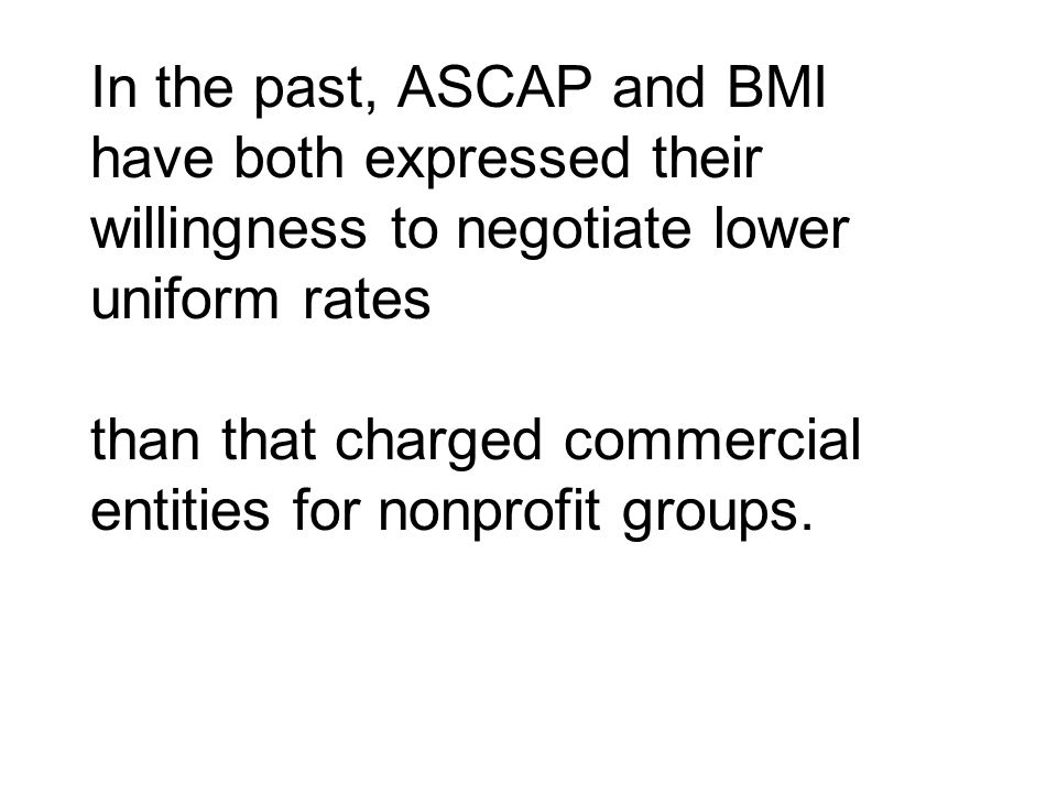 In the past, ASCAP and BMI have both expressed their willingness to negotiate lower uniform rates than that charged commercial entities for nonprofit