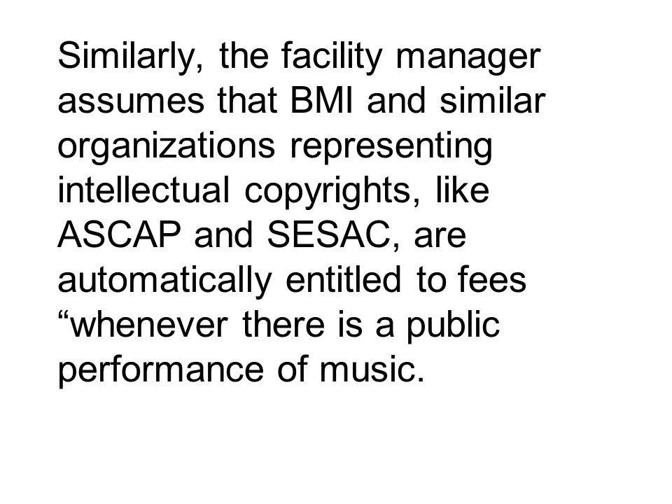 Similarly, the facility manager assumes that BMI and similar organizations representing intellectual copyrights, like ASCAP and SESAC, are automatical