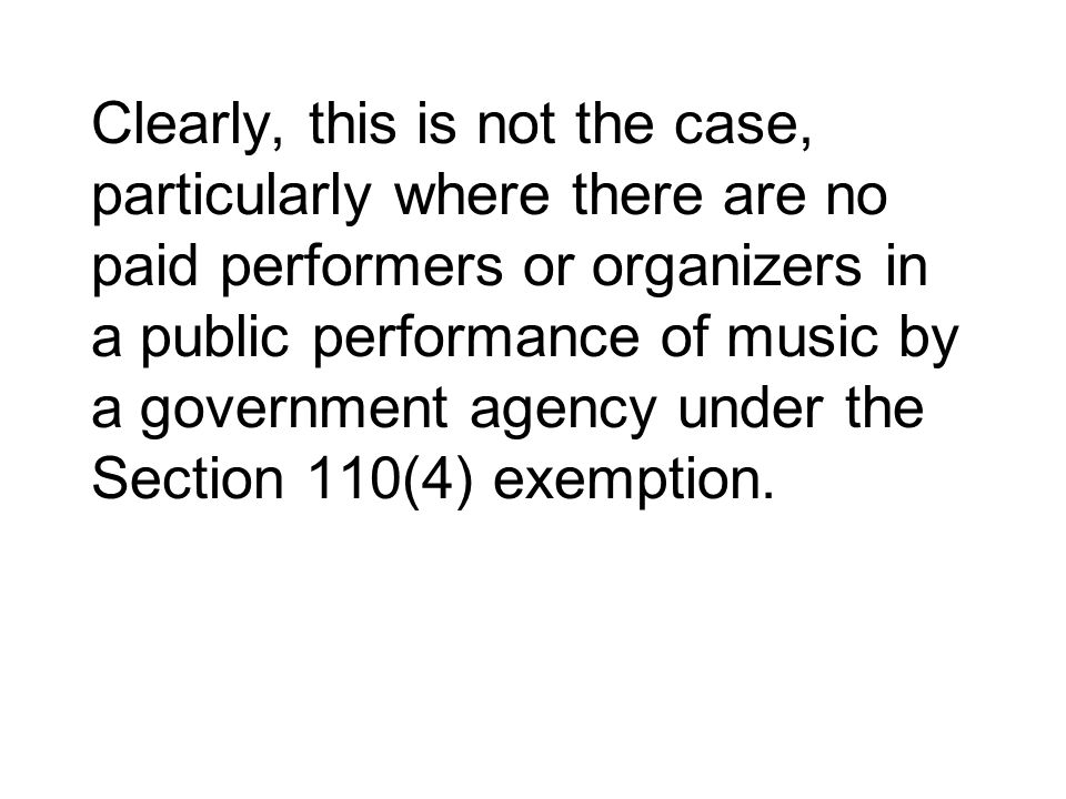 Clearly, this is not the case, particularly where there are no paid performers or organizers in a public performance of music by a government agency u