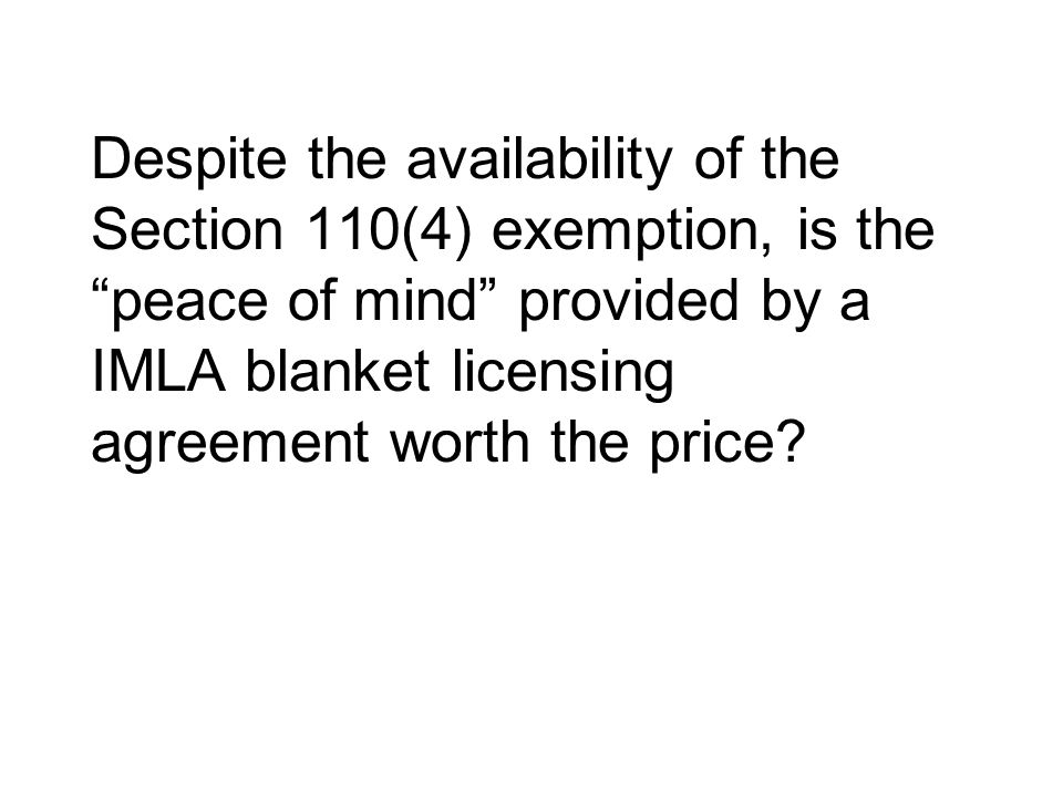Despite the availability of the Section 110(4) exemption, is the peace of mind provided by a IMLA blanket licensing agreement worth the price?