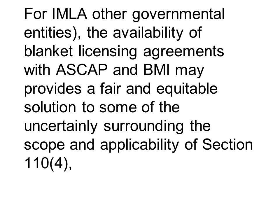 For IMLA other governmental entities), the availability of blanket licensing agreements with ASCAP and BMI may provides a fair and equitable solution
