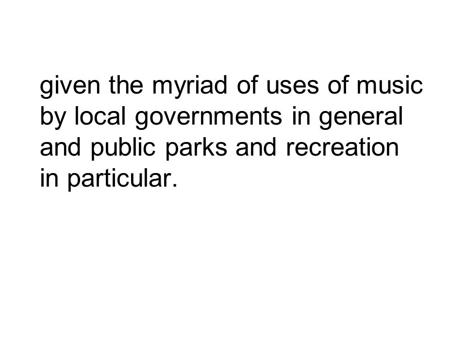 given the myriad of uses of music by local governments in general and public parks and recreation in particular.