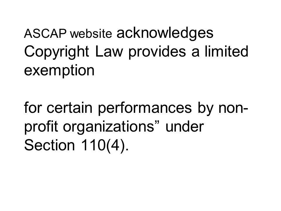 ASCAP website acknowledges Copyright Law provides a limited exemption for certain performances by non- profit organizations under Section 110(4).
