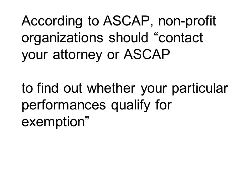 According to ASCAP, non-profit organizations should contact your attorney or ASCAP to find out whether your particular performances qualify for exempt