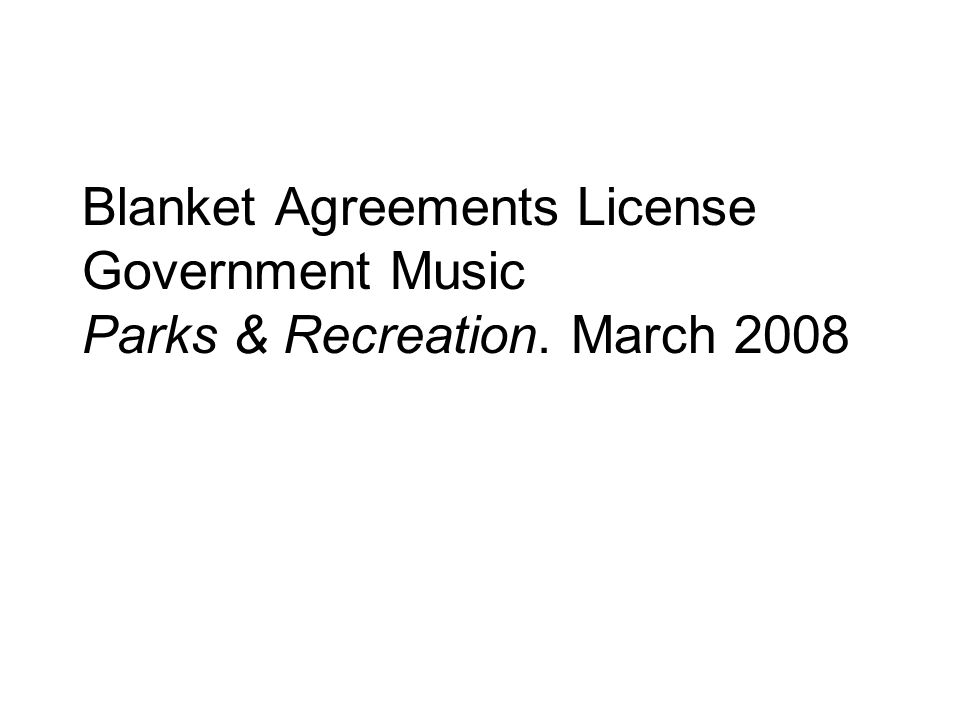 Blanket Agreements License Government Music Parks & Recreation. March 2008