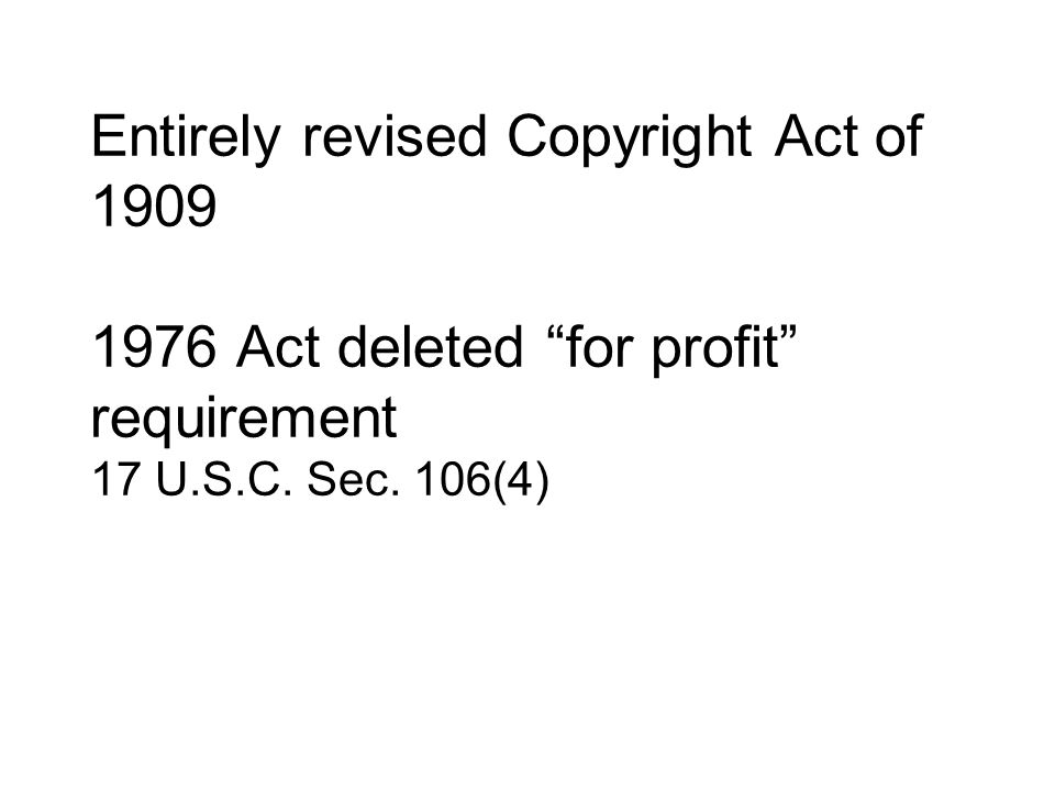 Entirely revised Copyright Act of 1909 1976 Act deleted for profit requirement 17 U.S.C. Sec. 106(4)