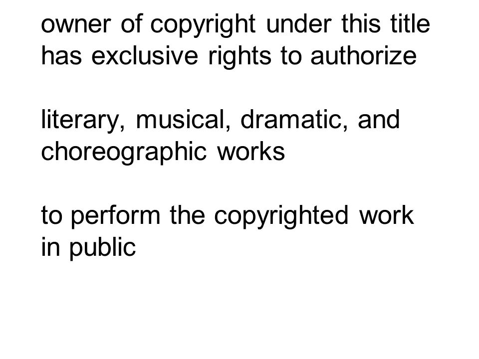owner of copyright under this title has exclusive rights to authorize literary, musical, dramatic, and choreographic works to perform the copyrighted