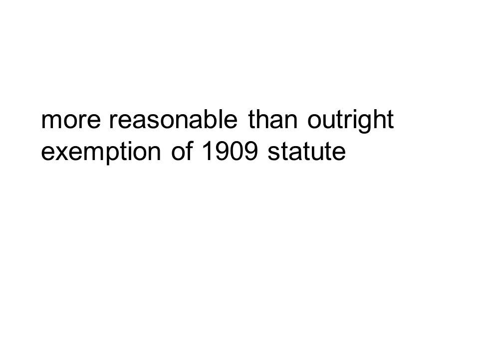 more reasonable than outright exemption of 1909 statute