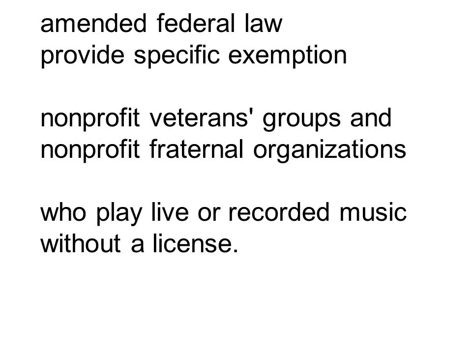 amended federal law provide specific exemption nonprofit veterans' groups and nonprofit fraternal organizations who play live or recorded music withou