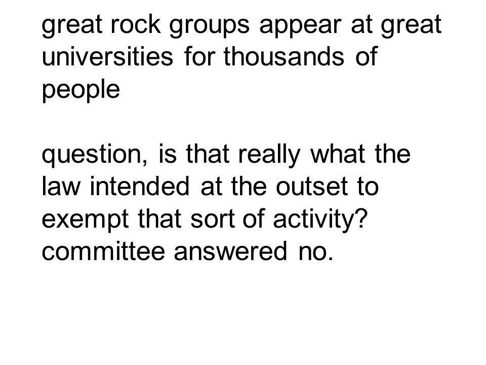great rock groups appear at great universities for thousands of people question, is that really what the law intended at the outset to exempt that sor
