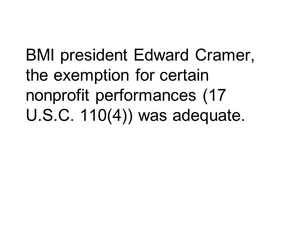 BMI president Edward Cramer, the exemption for certain nonprofit performances (17 U.S.C. 110(4)) was adequate.